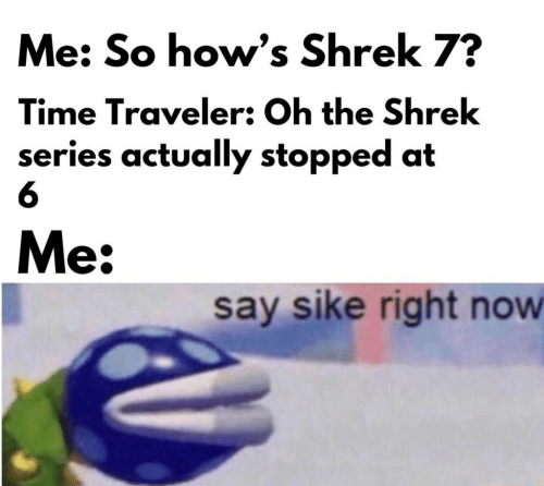 traveler: Me: So how's Shrek 7?  Time Traveler: Oh the Shrek  series actually stopped at  6  Me:  say sike right now