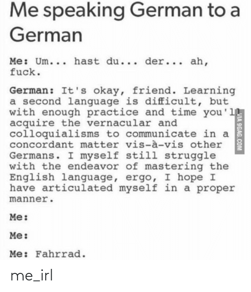 Learning: Me speaking German to a  German  Me: Um... hast du... der... ah,  fuck.  German: It's okay, friend. Learning  a second language is difficult, but  with enough practice and time you'll  acquire the vernacular and  colloquialisms to communicate in a  concordant matter vis-à-vis other  Germans. I myself still struggle  with the endeavor of mastering the  English language, ergo, I hope I  have articulated myself in a proper  manner.  Me:  Me:  Me: Fahrrad.  VIA 9GAG.COM me_irl