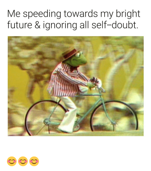 Future, Dank Memes, and Doubt: Me speeding towards my bright  future & ignoring all self-doubt. 😊😊😊
