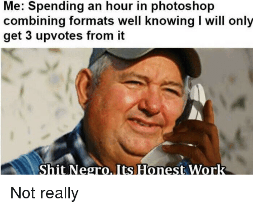 Shit Negro: Me: Spending an hour in photoshop  combining formats well knowing I will only  get 3 upvotes from it  Shit Negro.Its Honest Work Not really