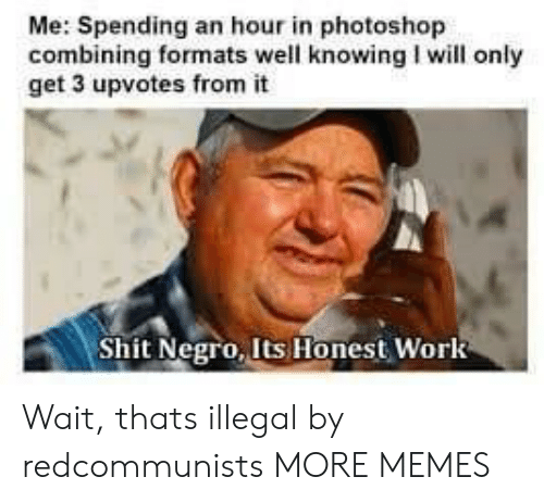 Shit Negro: Me: Spending an hour in photoshop  combining formats well knowing I will only  get 3 upvotes from it  Shit Negro, Its Honest Work Wait, thats illegal by redcommunists MORE MEMES