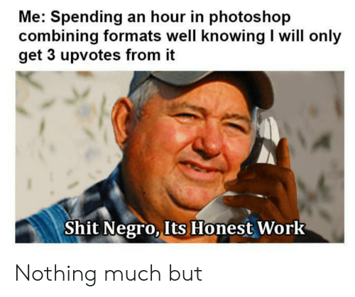 Shit Negro: Me: Spending an hour in photoshop  combining formats well knowing I will only  get 3 upvotes from it  Shit Negro, Its Honest Work Nothing much but