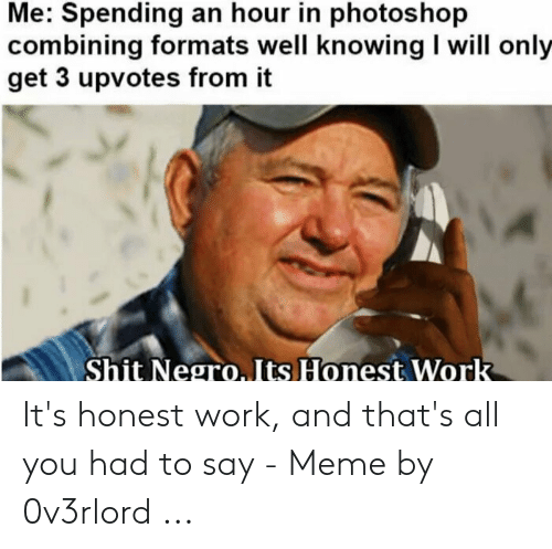 How Do You Say Meme: Me: Spending an hour in photoshop  combining formats well knowing I will only  get 3 upvotes from it  Shit Negro. Its Honest Work It's honest work, and that's all you had to say - Meme by 0v3rlord ...