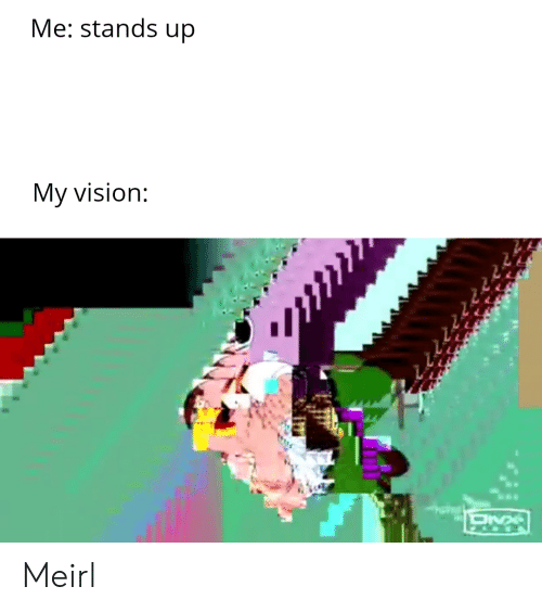 Vision: Me: stands up  My vision: Meirl