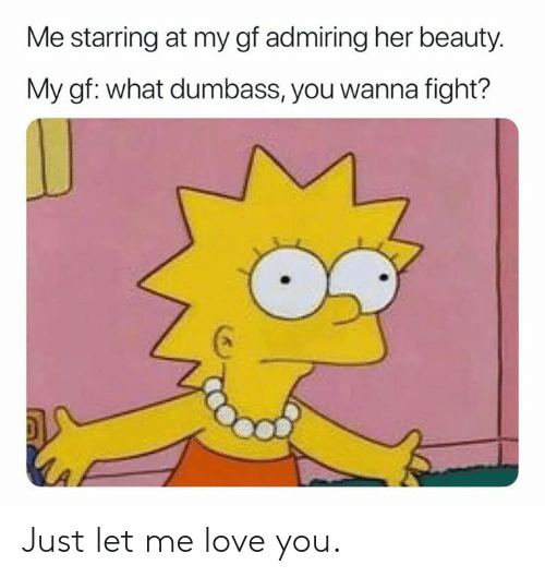 Dank, Love, and Let Me Love You: Me starring at my gf admiring her beauty.  My gf: what dumbass, you wanna fight? Just let me love you.