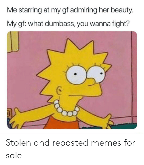 Memes, Fight, and Her: Me starring at my gf admiring her beauty.  My gf: what dumbass, you wanna fight? Stolen and reposted memes for sale