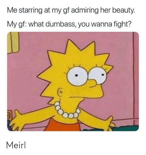My Gf: Me starring at my gf admiring her beauty.  My gf: what dumbass, you wanna fight? Meirl