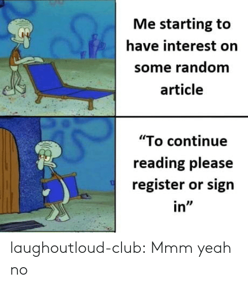 "Register: Me starting to  have interest orn  some random  article  ""To continue  reading please  register or sign  in"" laughoutloud-club:  Mmm yeah no"