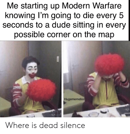 Where Is: Me starting up Modern Warfare  knowing I'm going to die every 5  seconds to a dude sitting in every  possible corner on the map  Hugememeboi Where is dead silence