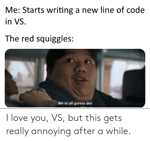 I Love You: Me: Starts writing a new line of code  in VS.  The red squiggles:  We're all gonna die! I love you, VS, but this gets really annoying after a while.