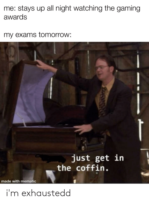 Funny, Tomorrow, and Gaming: me: stays up all night watching the gaming  awards  my exams tomorrow:  just get in  the coffin.  made with mematic i'm exhaustedd