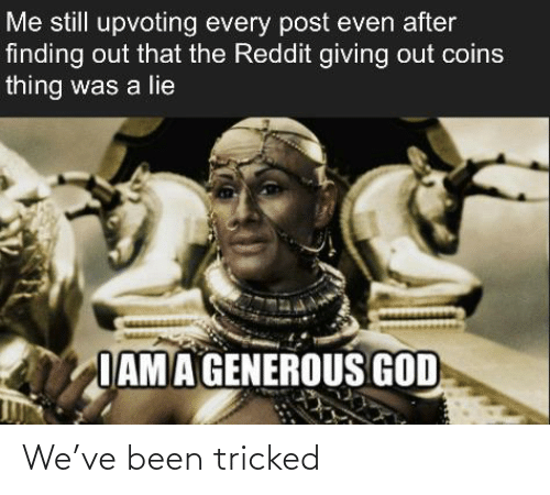 Generous God: Me still upvoting every post even after  finding out that the Reddit giving out coins  thing was a lie  IAM A GENEROUS GOD We've been tricked
