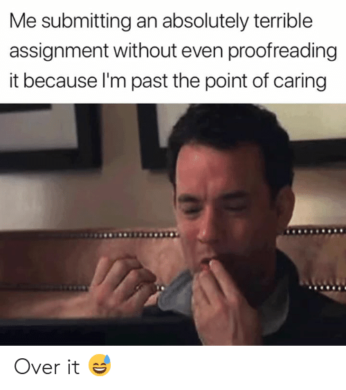 Assignment, Absolutely, and Because: Me submitting an absolutely terrible  assignment without even proofreading  it because l'm past the point of caring Over it 😅