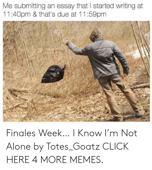 totes: Me submitting an essay that I started writing at  11:40pm & that's due at 11:59pm Finales Week… I Know I'm Not Alone by Totes_Goatz CLICK HERE 4 MORE MEMES.