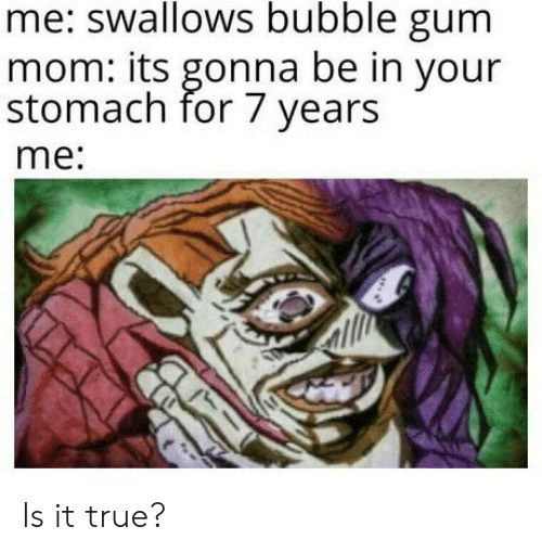 True, Mom, and Stomach: me: swallows bubble gum  mom: its gonna be in your  stomach for 7 years  me: Is it true?