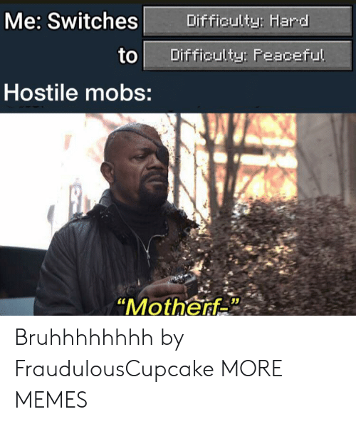 "Dank, Memes, and Target: Me: Switches  Difficulty: Hard  to  Difficulty: Feaceful  Hostile mobs:  ""Motherf Bruhhhhhhhh by FraudulousCupcake MORE MEMES"
