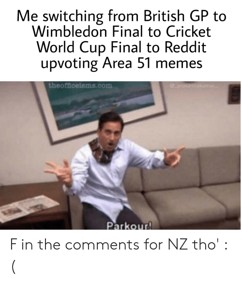 cricket world cup: Me switching from British GP to  Wimbledon Final to Cricket  World Cup Final to Reddit  upvoting Area 51 memes  theofflceisms.com  @_prasannakumar  Parkour! F in the comments for NZ tho' :(