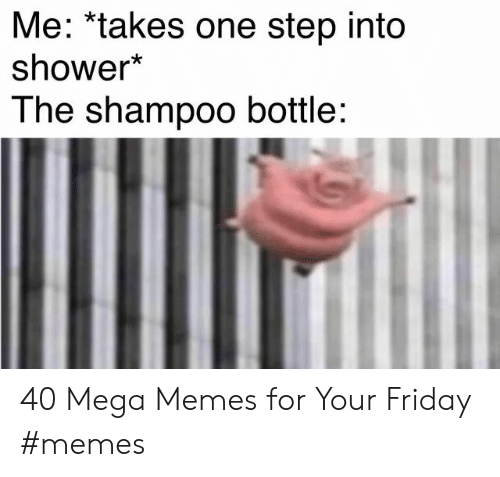 Friday, Memes, and Shower: Me: *takes one step into  shower*  The shampoo bottle: 40 Mega Memes for Your Friday #memes
