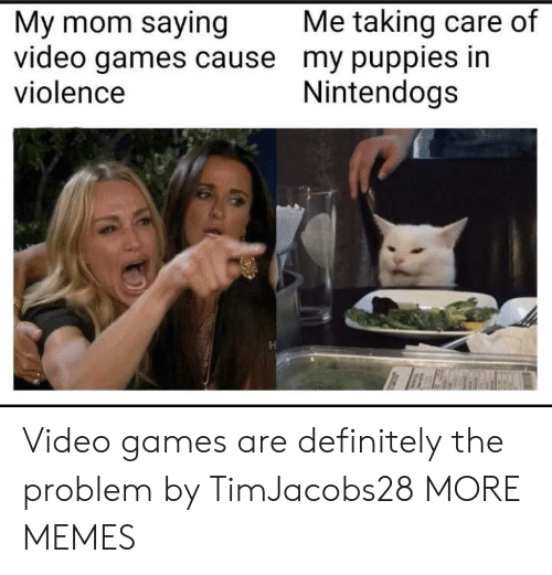 Dank, Definitely, and Memes: Me taking care of  My mom saying  video games cause my puppies in  violence  Nintendogs Video games are definitely the problem by TimJacobs28 MORE MEMES