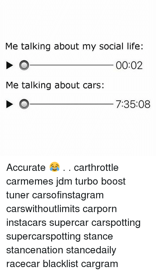 Cars, Life, and Memes: Me talking about my social life:  00:02  Me talking about cars:  7:35:08 Accurate 😂 . . carthrottle carmemes jdm turbo boost tuner carsofinstagram carswithoutlimits carporn instacars supercar carspotting supercarspotting stance stancenation stancedaily racecar blacklist cargram
