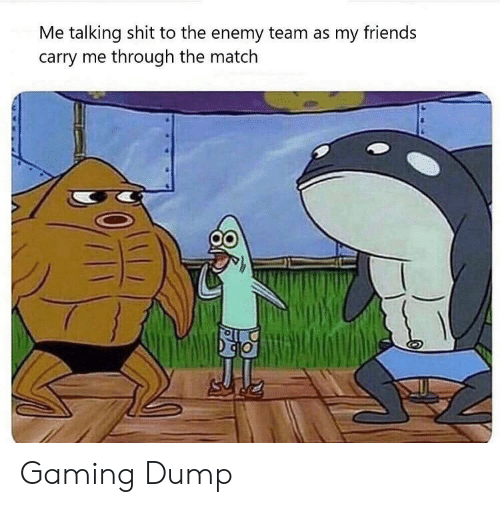 Friends, Shit, and Match: Me talking shit to the enemy team as my friends  carry me through the match Gaming Dump