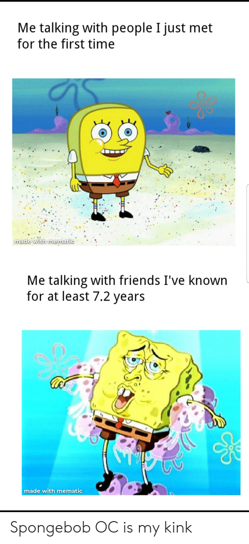 Friends, Funny, and SpongeBob: Me talking with people I just met  for the first time  made with mematic.  Me talking with friends I've known  for at least 7.2 years  made with mematic Spongebob OC is my kink