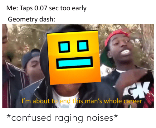 Confused, Taps, and Sec: Me: Taps 0.07 sec too early  Geometry dash:  I'm about to end this man's whole career *confused raging noises*