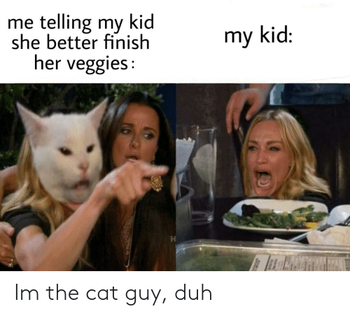Her, Cat, and She: me telling my kid  she better finish  her veggies:  my kid: Im the cat guy, duh