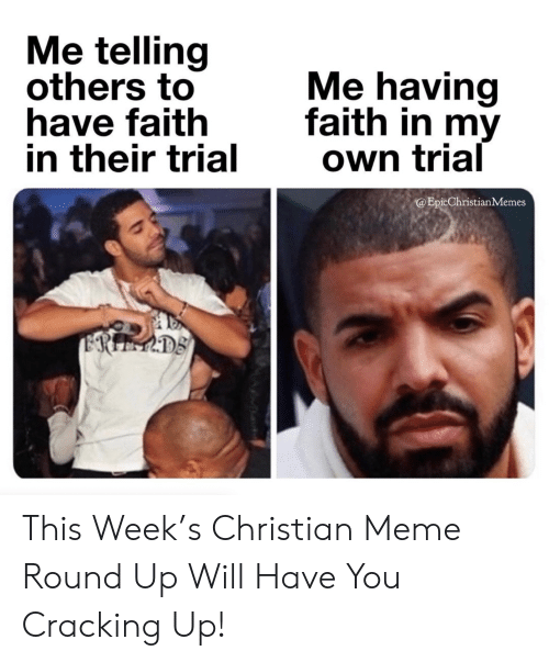 Meme, Faith, and Will: Me telling  others to  have faith  in their trial  Me having  faith in my  Own trial  @EpicChristianMemes  ERIEMDS This Week's Christian Meme Round Up Will Have You Cracking Up!