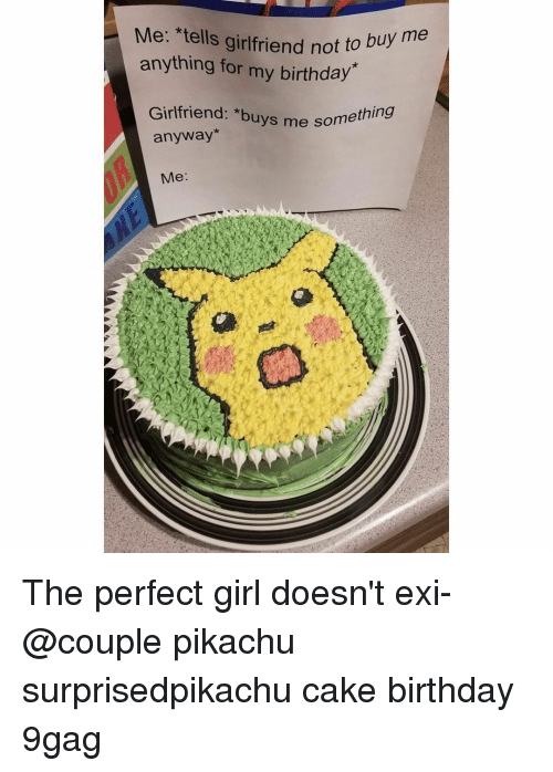 9gag, Birthday, and Memes: Me: *tells girlfriend not to  anything for my birthday  Girlfriend: *buys me sorm  ething  anyway*  Me: The perfect girl doesn't exi-⠀ @couple⠀ pikachu surprisedpikachu cake birthday 9gag