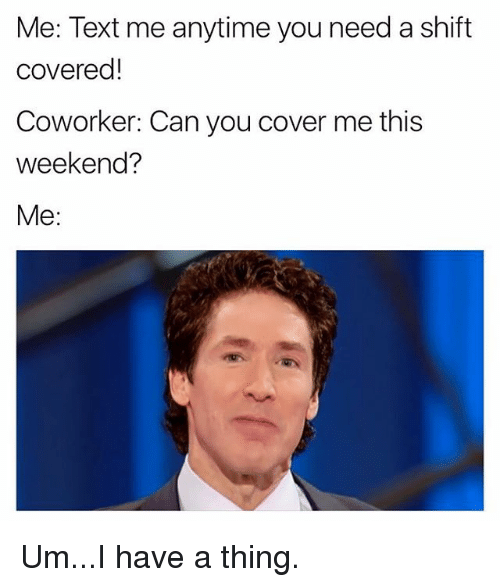 weekender: Me: Text me anytime you need a shift  covered!  Coworker: Can you cover me this  weekend?  Me: Um...I have a thing.