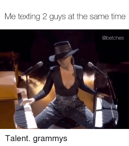 Grammys: Me texting 2 guys at the same time  @betches Talent. grammys