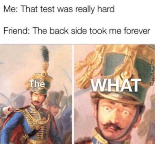 Memecenter: Me: That test was really hard  Friend: The back side took me forever  WHAT  The  MemeCenter.com