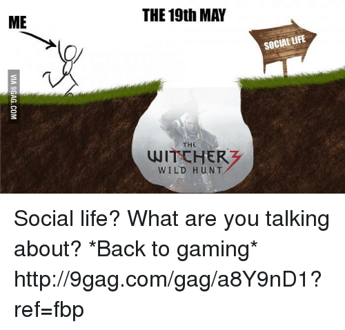 the witcher wild hunt: ME  THE 19th MAY  THE  WITCHER  WILD HUNT  SOCIAL tiFE Social life? What are you talking about? *Back to gaming* http://9gag.com/gag/a8Y9nD1?ref=fbp