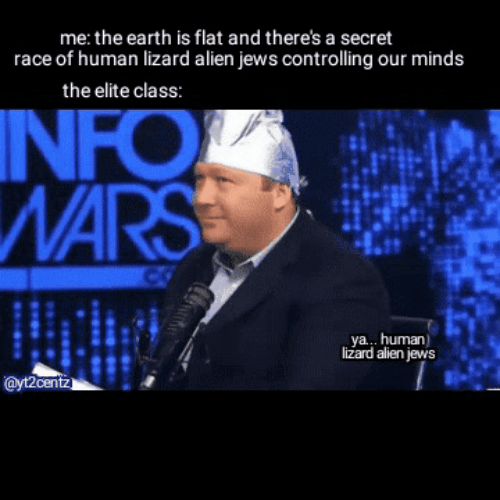 Alien, Earth, and Race: me: the earth is flat and there's a secret  race of human lizard alien jews controlling our minds  the elite class  NFO  NA  ya... human  lizard alien jews  ayt2centz