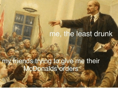 McDonalds: me, the least drunk  my triends trying to give me their  McDonalds orders