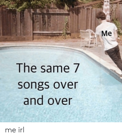 Songs: Me  The same 7  songs over  and over me irl