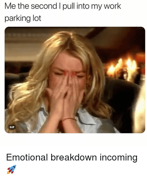 Emotional Breakdown: Me the second I pull into my work  parking lot  GIF Emotional breakdown incoming 🚀