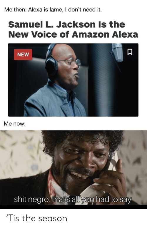 Amazon, Samuel L. Jackson, and Shit: Me then: Alexa is lame, I don't need it.  Samuel L. Jackson Is the  New Voice of Amazon Alexa  NEW  Me now:  shit negro, that's all you had to say 'Tis the season