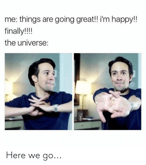 Happy, Im Happy, and Universe: me: things are going great!! i'm happy!!  finally!!!  the universe: Here we go...