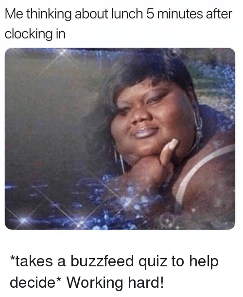 Buzzfeed, Help, and Quiz: Me thinking about lunch 5 minutes after  clocking irn *takes a buzzfeed quiz to help decide* Working hard!