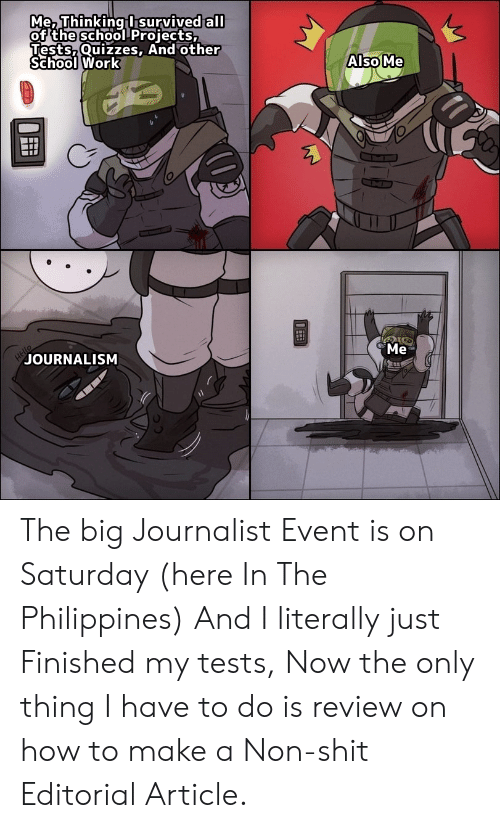 Hello, Reddit, and School: Me, Thinking I survived all  of the school Projects,  Tests,Quizzes, And other  School Work  Also Me  HEllo  JOURNALISM  Me The big Journalist Event is on Saturday (here In The Philippines) And I literally just Finished my tests, Now the only thing I have to do is review on how to make a Non-shit Editorial Article.