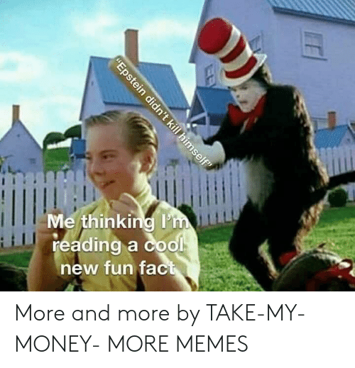 """Dank, Memes, and Money: Me thinking I'm  reading a cool  new fun fact  """"Epstein didn't kill himself"""" More and more by TAKE-MY-MONEY- MORE MEMES"""