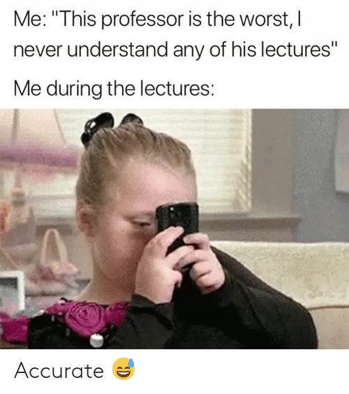 """The Worst, Never, and Professor: Me: """"This professor is the worst, l  never understand any of his lectures""""  Me during the lectures: Accurate 😅"""