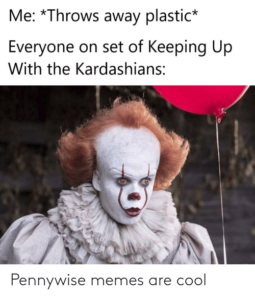 Kardashians: Me: *Throws away plastic*  Everyone on set of Keeping Up  With the Kardashians: Pennywise memes are cool