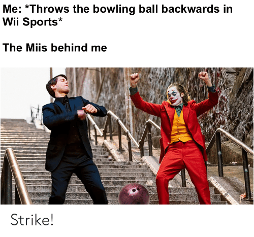 wii: Me: Throws the bowling ball backwards in  Wii Sports  The Miis behind me Strike!