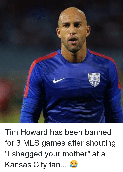 """Memes, Games, and Been: me Tim Howard has been banned for 3 MLS games after shouting """"I shagged your mother"""" at a Kansas City fan... 😂"""