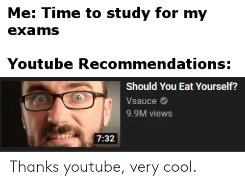 youtube.com, Cool, and Time: Me: Time to study for my  exams  Youtube Recommendations:  Should You Eat Yourself?  Vsauce  9.9M views  7:32 Thanks youtube, very cool.