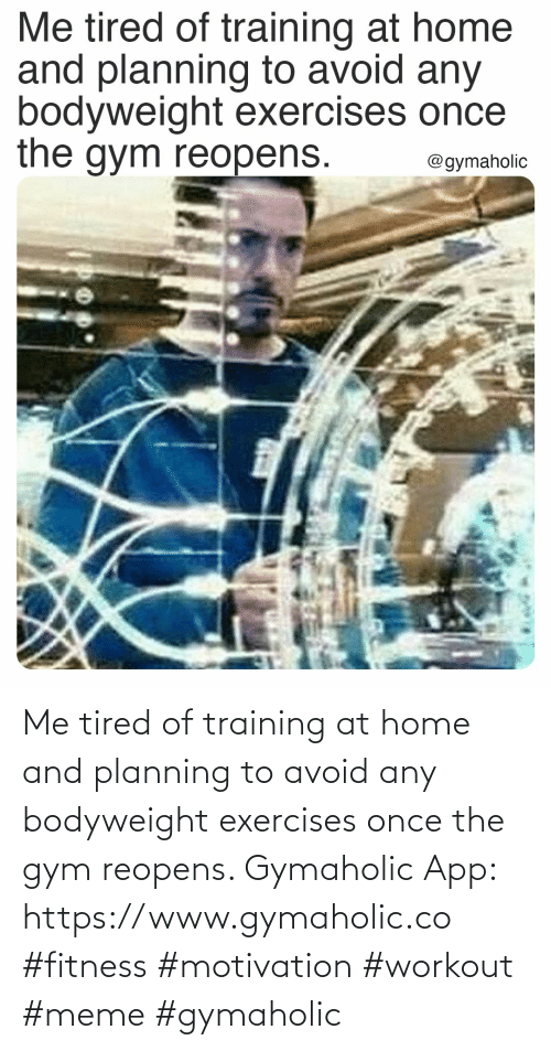 workout: Me tired of training at home and planning to avoid any bodyweight exercises once the gym reopens.  Gymaholic App: https://www.gymaholic.co  #fitness #motivation #workout #meme #gymaholic