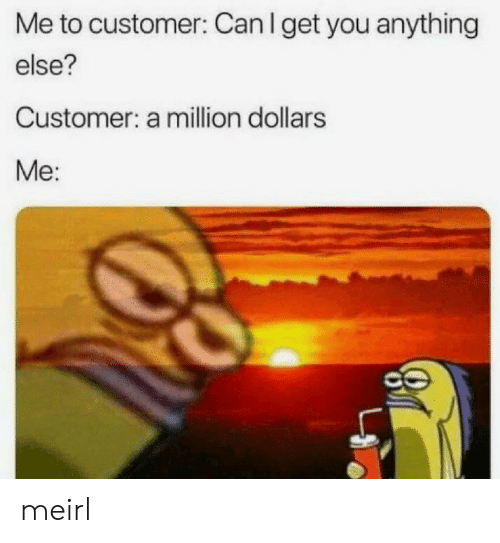 MeIRL, Can, and You: Me to customer: Can I get you anything  else?  Customer: a milion dollars  Me: meirl